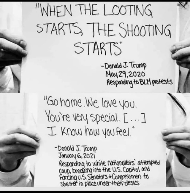 WHEN THE LOOTING STARTS, THE SHOOTING STARTS Donald J Trump Noy Z4,2020 Respandiia toBLM prtests, Gohome We love. You. You're very special. L Know Now you feel, Donald J. Tromp Jonuary G, 202 Responding to white in Responding to he.U'S. Capital on memes