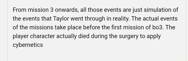 From mission 3 onwards, all those events are just simulation of the events that Taylor went through in reality. The actual events of the missions take place before the first mission of The player character actually died during the surgery to apply cybernetics memes