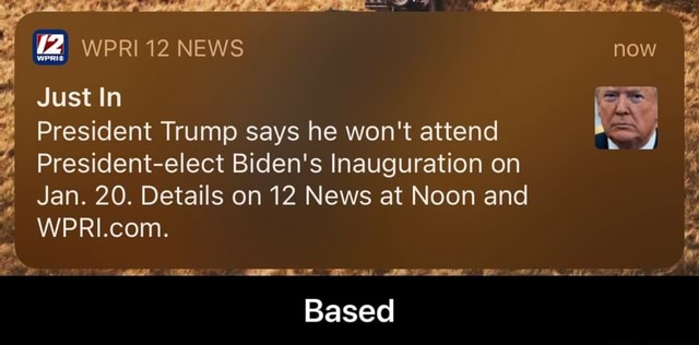 WPRI12 NEWS now Just In WPRI.com. President Trump says he won't attend President elect Biden's Inauguration on Jan. 20. Details on 12 News at Noon and ail we Based Based memes