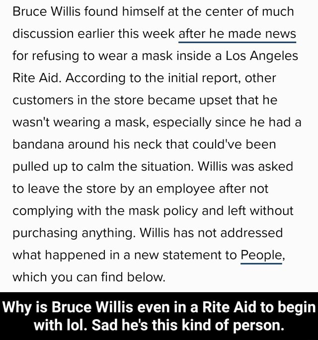 Bruce Willis found himself at the center of much discussion earlier this week after he made news for refusing to wear a mask inside a Los Angeles Rite Aid. According to the initial report, other customers in the store became upset that he wasn't wearing a mask, especially since he had a bandana around his neck that could've been pulled up to calm the situation. Willis was asked to leave the store by an employee after not complying with the mask policy and left without purchasing anything. Willis has not addressed what happened in a new statement to People, which you can find below. Why is Bruce Willis even in a Rite Aid to begin with lol. Sad he's this kind of person. Why is Bruce Willis even in a Rite Aid to begin with lol. Sad he's this kind of person memes