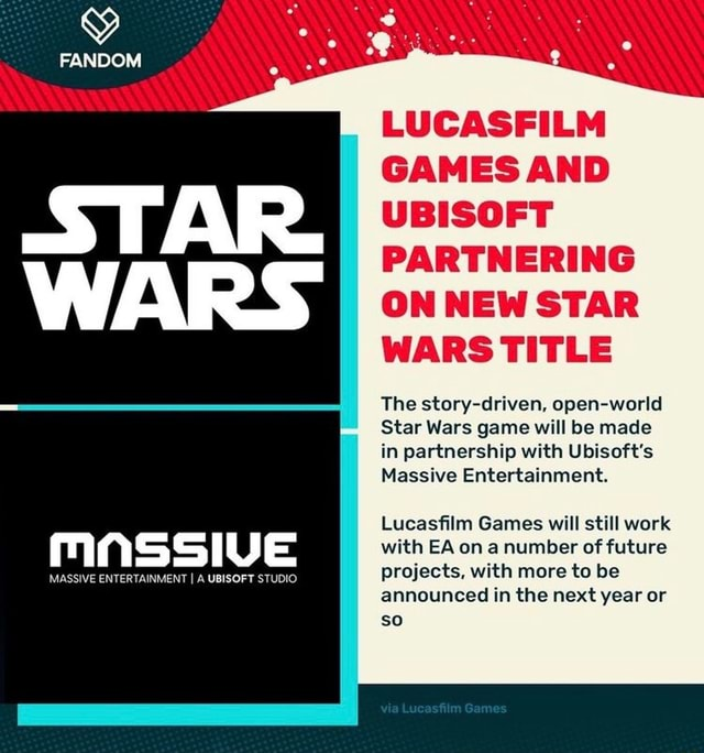 FANDOM MASSIVE MASSIVE ENTERTAINMENT I A UBISOFT STUDIO LUCASFILM GAMES AND UBISOFT PARTNERING ON NEW STAR WARS TITLE The story driven, open world Star Wars game will be made in partnership with Ubisoft's Massive Entertainment. Lucasfilm Games will still work with EA on a number of future projects, with more to be announced in the next year or so memes