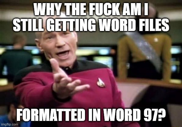 WHY, THE FUCK AM I STILL GETTING WORD FILES FORMATTED IN WORD 9723 memes