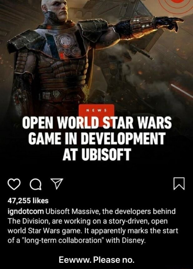 News OPEN WORLD STAR WARS GAME IN DEVELOPMENT AT UBISOFT VAV W 47,255 likes igndotcom Ubisoft Massive, the developers behind The Division, are working on a story driven, open world Star Wars game. It apparently marks the start of a long term collaboration with Disney. Eewww. Please no. Eewww. Please no memes