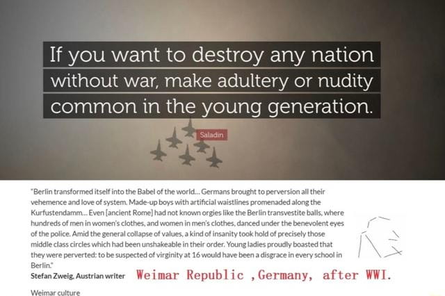 I If you want to destroy any nation I I without war, make adultery or nudity I common in the young generation. I Saad Berlin transformed itself into the Babel of the world Germans brought to perversion all their vehemence and love of system. Made up boys with artificial waistlines promenaded along the Kurfustendamm Even ancient Rome had not known orgies like the Berlin transvestite balls, where hundreds of men in women's clothes, and women in men's clothes, danced under the benevolent eyes of the police. Amid the general collapse of values, a kind of insanity took hold of precisely those middle class circles which had been unshakeable in their order. Young ladies proudly boasted that they were perverted to be suspected of virginity at 16 would have been a disgrace in every school in Berlin