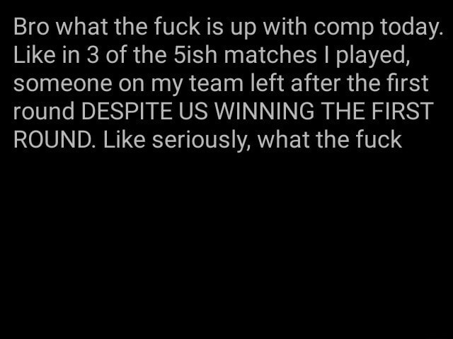 Bro what the fuck is up with comp today. Like in 3 of the 5ish matches I played, someone on my team left after the first round DESPITE US WINNING THE FIRST ROUND. Like seriously, what the fuck memes