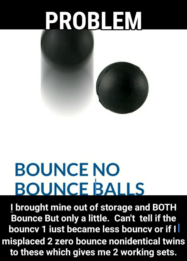 PROBLEM BOUNCE NO BOUNCE BALLS brought mine out of storage and BOTH Bounce But only a little. Can't tell if the bouney iust became less bouney or ff I misplaced 2 zero bounce nonidentical twins to these which gives me 2 working sets. misplaced 2 zero bounce nonidentical twins to these which gives me 2 working sets meme