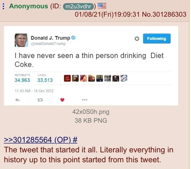 No.301286303 Anonymous ID  m2u3vdhr  Donald J. Trump I have never seen a thin person drinking Diet Coke. 33.513 43 AM  14 Oct 2012 42x0S0h.png 38 KB PNG  301285564 OP  The tweet that started it all. Literally everything in history up to this point started from this tweet memes