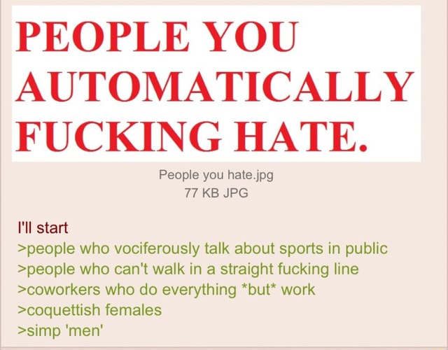 PEOPLE YOU AUTOMATICALLY FUCKING HATE. People you hate.jpg 77 KB JPG I'll start people who vociferously talk about sports in public people who can not walk in a straight fucking line coworkers who do everything *but* work coquettish females simp men memes