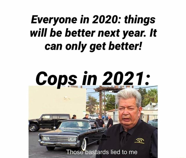 Everyone in 2020 things will be better next year. It can only get better Cops in Those bastards lied to me memes