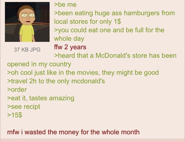 Be me been eating huge ass hamburgers from local stores for only 1$ you could eat one and be full for the whole day 37KB 2 years heard that a McDonald's store has been opened in my country oh cool just like in the movies, they might be good travel to the only mcdonald's order eat it, tastes amazing see recipt 15$ mfw i wasted the money for the whole month memes