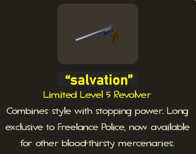 Salvation Limited Level 5 Revolver Combines style with stopping power. Long exclusive to Freelance Police, now available for other blooctthirsty mercenaries memes