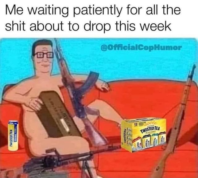 Me waiting patiently for all the shit about to drop this week OfficialCopHumor meme