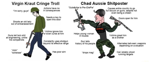 Virgin Kraut Cringe Troll Actions have no ir consequences sorry, guys* Needs a key to open this door Shoots an old lady out of embarassement Victims ignore him or even curse at him Guns tell he's shit at engineering, unlike his compatriots Constantly uses shotgun beyond its effective range *click* *Substribe to PewDiePie history of his people Chad Aussie Shitposter Causes entire country to go full licuck on guns, despite not even being a citizen Doors open for him Helps young woman trouble Victims greet him as a brother Gun tells Alternates between weapons depending on a situation Can reliably shoot *drops mag* Tunning targets meme