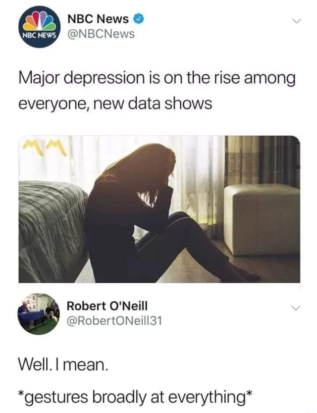 Major depression is on the rise among everyone, new data shows Robert O'Neill RobertONeill31 Well. I mean. *gestures broadly at everything* memes