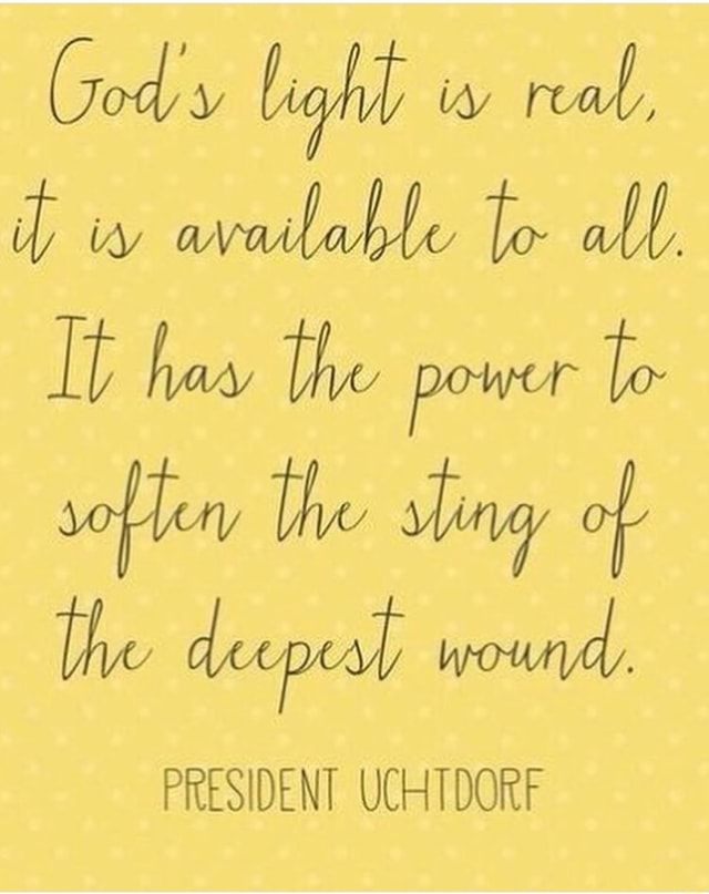 Cody light w real, it ia available to all, It haw the power to soflen the wy of the deepest wound. PRESIDENT UCHTDORF memes