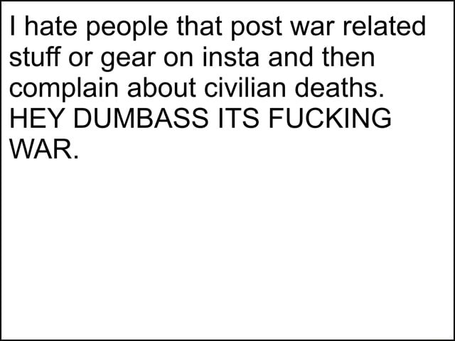 I hate people that post war related stuff or gear on insta and then complain about civilian deaths. HEY DUM BASS ITS FUCKING WAR memes