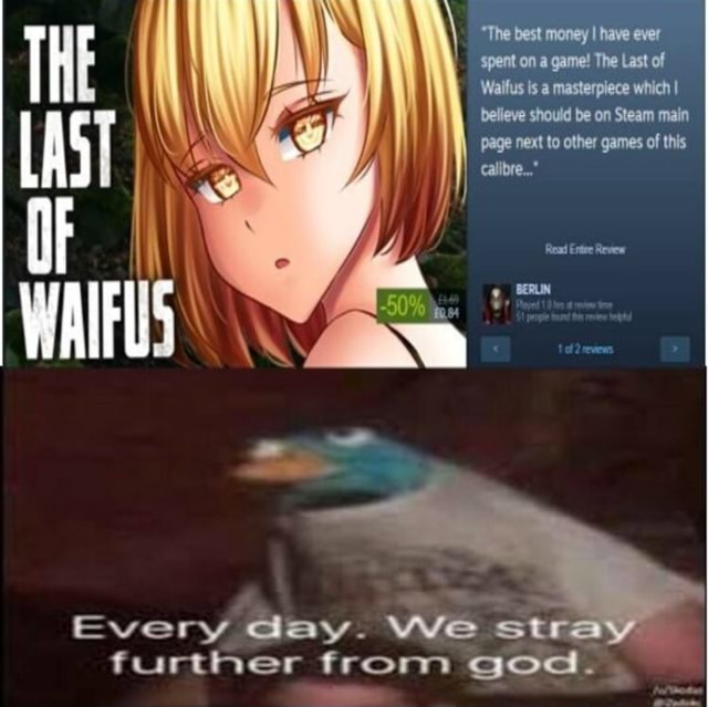 The best money have ever Spent on a game The Last of Waifus is a masterpiece which I believe should be on Steam main page next to other games of this calibre  THE LAST Read Entre Review Every day. We stra further from god memes
