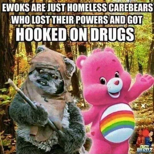 EWOKS ARE JUST HOMELESS CAREBEARS WH LOST POWERS ANDI AND GOT HOOKED ON DRUGS meme