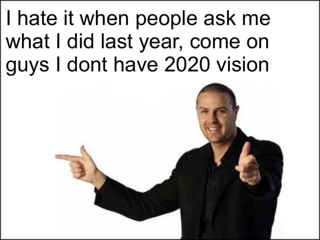 I hate it when people ask me what I did last year, come on guys I dont have 2020 vision meme