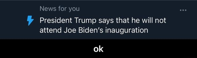 News for you President Trump says that he will not attend Joe Biden's inauguration ok ok memes