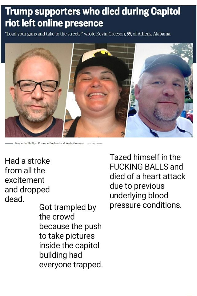Trump supporters who died during Capitol riot left online presence Load your guns and take to the stre Had a stroke from all the excitement and dropped dead. Got trampled by the crowd because the push to take pictures inside the capitol building had everyone trapped. ote Kevin Grees hens, Alabama. Tazed himself in the FUCKING BALLS and died of a heart attack due to previous underlying blood pressure conditions meme