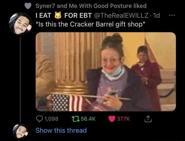 Syner7 and Me With Good Posture liked EAT FOR EBT TheRealEWILLZ id Is this the Cracker Barrel gift shop 1,098 Show this thread memes