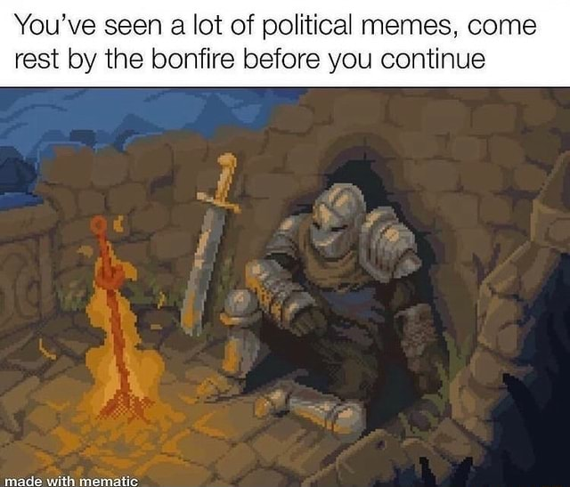 You've seen a lot of political memes, come rest by the bonfire before you continue made with monatic