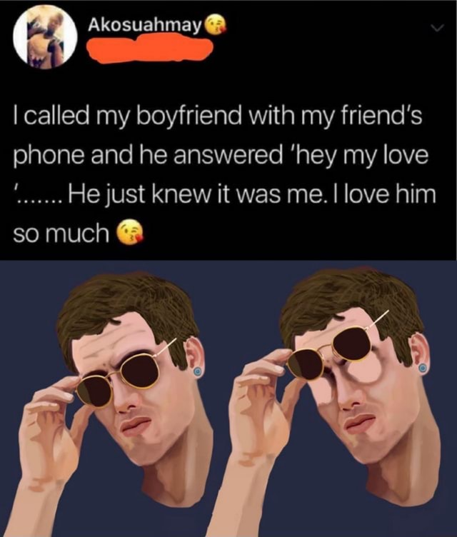 Akosuahmay I called my boyfriend with my friend's phone and he answered hey my love He just knew it was me. I love him so much a memes