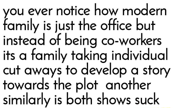 You ever notice how modern family is just the office but instead of being co workers its a family taking individual cut aways to develop a story towards the plot another similarly is both shows suck memes