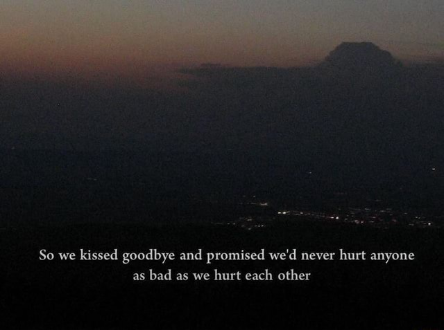 So we kissed goodbye and promised we'd never hurt anyone as bad as we hurt each other memes