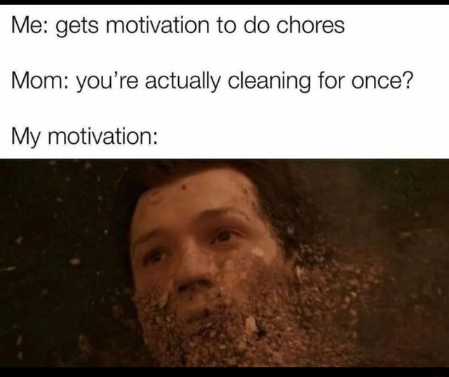 Me gets motivation to do chores Mom you're actually cleaning for once My motivation memes