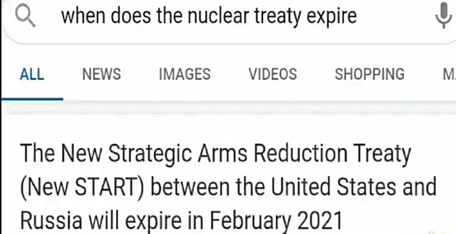 Q. when does the nuclear treaty expire ALL NEWS IMAGES SHOPPING M The New Strategic Arms Reduction Treaty New START between the United States and Russia will expire in February 2021 memes