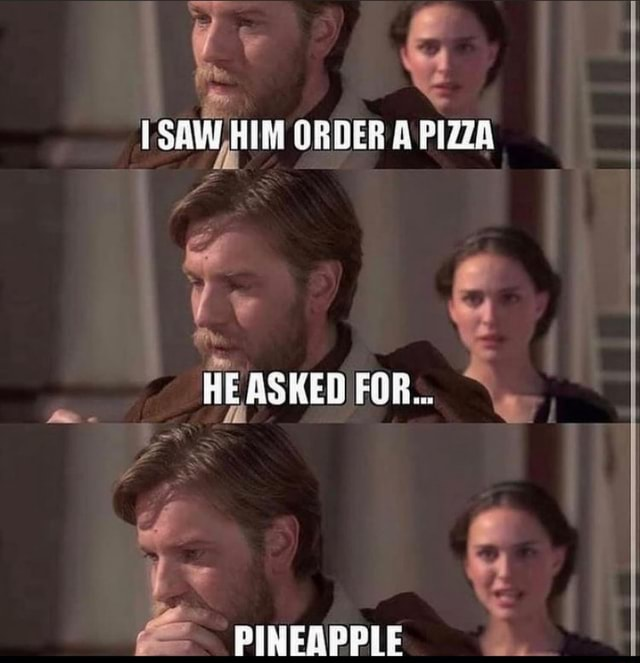 SAW, HIM ORDER A PIZZA HE ASKED FOR PINEAPPLE memes
