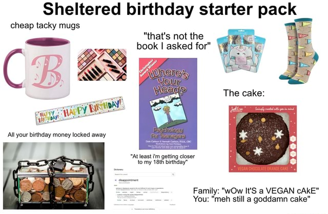Cheap Sheltered tacky mugs birthday starter pack cheap tacky mugs that's not the book I asked for The cake All your birthday money locked away At least i'm getting closer to my 18th birthday Family wOw It'S a VEGAN cAkE You meh still a goddamn cake memes