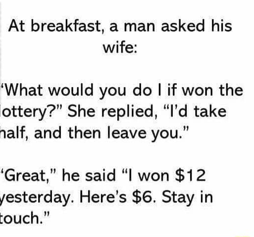 At breakfast, a man asked his wife What would you do I if won the lottery  She replied, I'd take nalf, and then leave you. Great, he said I won $12 yesterday. Here's $6. Stay in touch. meme