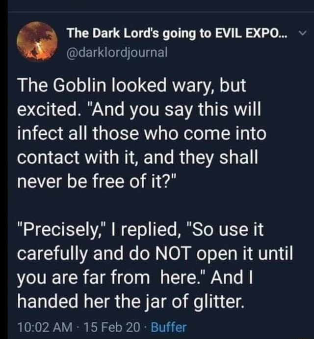 The Dark Lord's going to EVIL EXPO  darklordjournal The Goblin looked wary, but excited. And you say this will infect all those who come into contact with it, and they shall never be free of it  Precisely, I replied, So use it carefully and do NOT open it until you are far from here. And I handed her the jar of glitter. 1002 AM 15 Feb 20  Buffer memes
