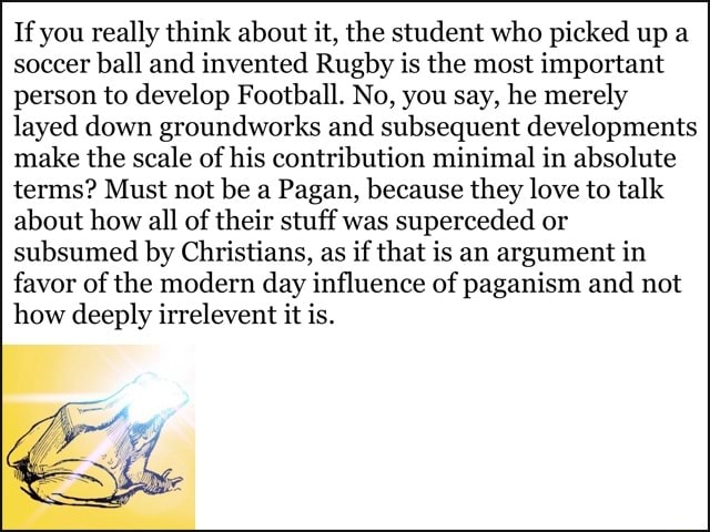 If you really think about it, the student who picked up a soccer ball and invented Rugby is the most important person to develop Football. No, you say, he merely layed down groundworks and subsequent developments make the scale of his contribution minimal in absolute terms Must not be a Pagan, because they love to talk about how all of their stuff was superceded or subsumed by Christians, as if that is an argument in favor of the modern day influence of paganism and not how deeply irrelevent it is memes