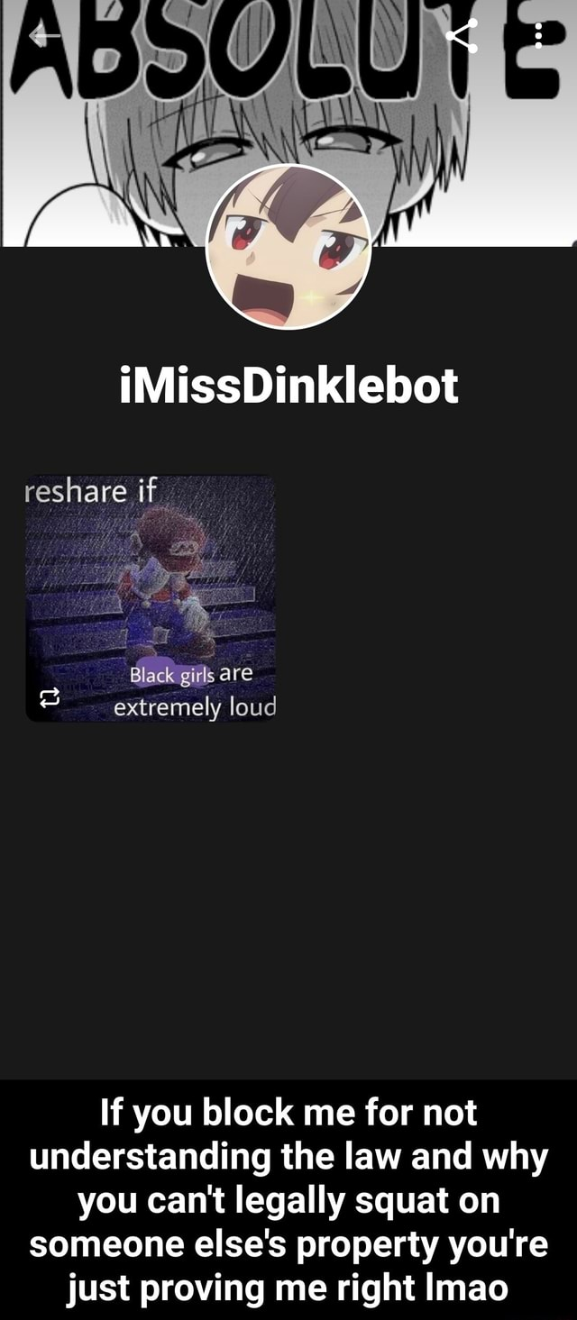 IMissDinklebot reshare if Black Black girls are extremely loud If you block me for not understanding the law and why you can not legally squat on someone else's property you're just proving me right Imao  If you block me for not understanding the law and why you can not legally squat on someone else's property you're just proving me right lmao memes