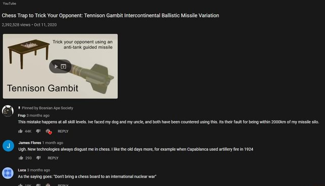 YouTube Chess Trap to Trick Your Opponent Tennison Gambit Intercontinental Ballistic Missile Variation Trick your opponent using an anti tank guided missile 2,392,528 views Oct 11, 2020 So Tennison Gambit Pinned by Bosnian Ape Society Frup 3 months ago This mistake happens at all skill levels. lve faced my dog and my uncle, and both have been countered using this. Its their fault for being within 2000km of my missile silo. REPLY J James Flores 1 month ago Ugh. New technologies always disgust me in chess. I like the old days more, for example when Capablanca used artillery ire in 1924 293 REPLY Luea 3 months ago As the saying goes  Do not bring a chess board to an intemnational nuclear war sow prov meme