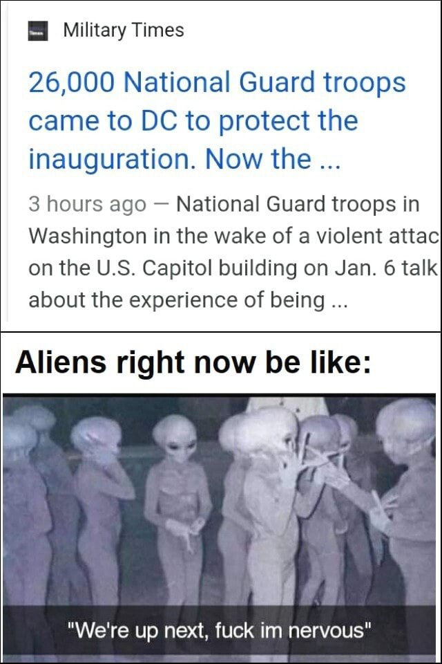 Military Times 26,000 National Guard troops came to DC to protect the inauguration. Now the 3 hours ago  National Guard troops in Washington in the wake of a violent attac on the U.S. Capitol building on Jan. 6 talk about the experience of being Aliens right now be like  We're up next, fuck im nervous meme