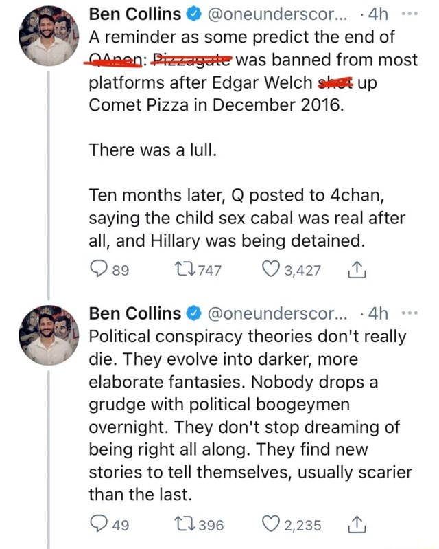Ben Collins  oneunderscor A reminder as some predict the end of Qhnen Pizzagete was banned from most platforms after Edgar Welch up Comet Pizza in December 2016. There was a lull. Ten months later, Q posted to 4chan, saying the child sex cabal was real after all, and Hillary was being detained. 89 747 Ben Collins  oneunderscor Political conspiracy theories do not really die. They evolve into darker, more elaborate fantasies. Nobody drops a grudge with political boogeymen overnight. They do not stop dreaming of being right all along. They find new stories to tell themselves, usually scarier than the last. 2,235 OO ag T1396 memes