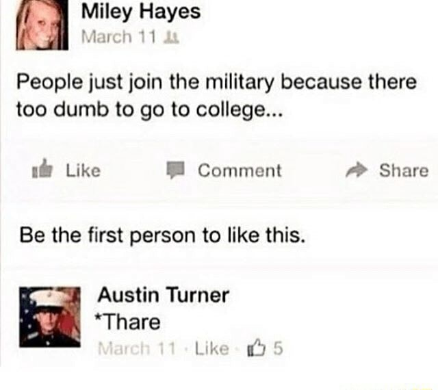 Miley Hayes March 11 People just join the military because there too dumb to go to college Like Comment f Share Be the first person to like this. Austin Turner *Thare Like 5 memes