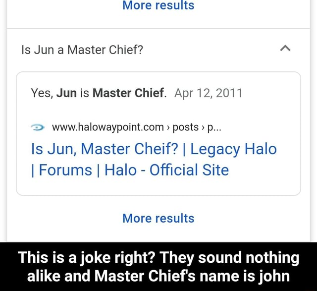 More results Is Jun a Master Chief Yes, Jun is Master Chief. Apr 12, 2011  posts  p Is Jun, Master Cheif I Legacy Halo I Forums I Halo  Official Site More results This is a joke right They sound nothing alike and Master Chief's name is john  This is a joke right They sound nothing alike and Master Chief's name is john memes
