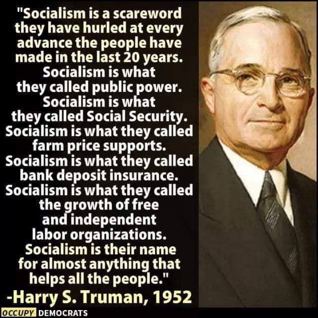 Socialism is a scareword they have hurled at every advance the people have made in the last 20 years. Socialism is what they called public power. Socialism is what they called Social Security. Socialism is what they called farm price supports. Socialism is what they called bank deposit insurance. Socialism is what they called the growth of free and independent labor organizations. Socialism is their name for almost anything that helps all the people.  Harry S. Truman, 1952 DEMOCRATS memes