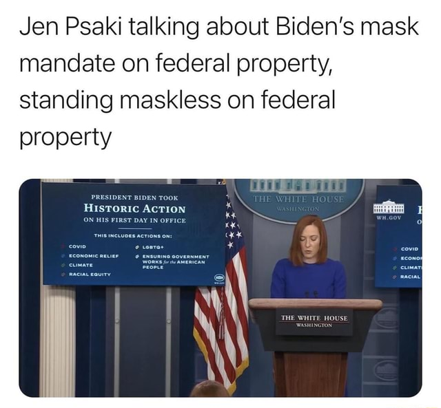 Jen Psaki talking about Biden's mask mandate on federal property, standing maskless on federal property PRESIDENT BIDEN TOOK Hustoric AcTION OW PIRST DAY IN OFFICE THE WHITE HOUSE memes