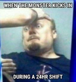 WHEN,THE MONSTER KICKS IN DURING A 24HR SHIFT memes