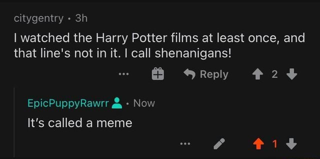 Citygentry I watched the Harry Potter films at least once, and that line's not in it. I call shenanigans Reply EpicPuppyRawrr Now It's called a meme