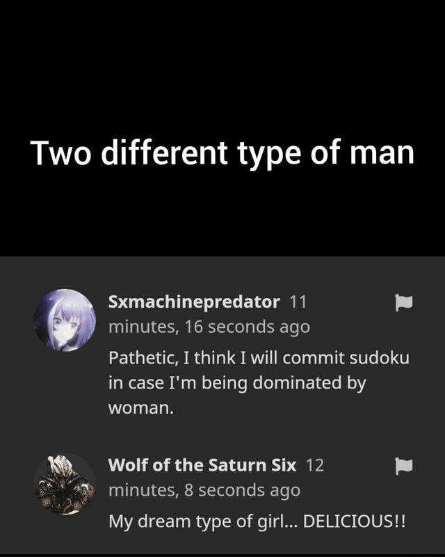 Two different type of man Sxmachinepredator 11 minutes, 16 seconds ago Pathetic, I think I will commit sudoku in case I'm being dominated by woman. Wolf of the Saturn Six 12 minutes, 8 seconds ago My dream type of girl DELICIOUS meme