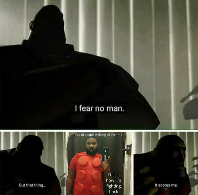 I fear no man. I of people walring al over me II This is how I'm But that thing fighting, it scares me memes