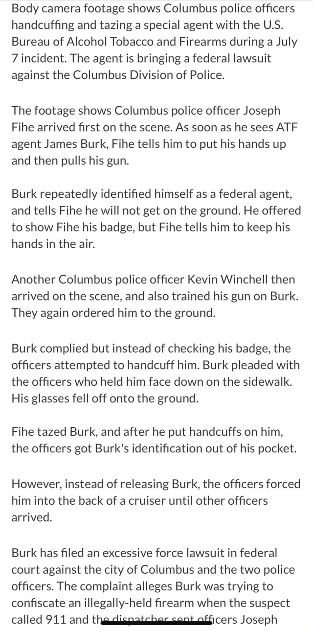 Body camera footage shows Columbus police officers handcuffing and tazing a special agent with the U.S. Bureau of Alcohol Tobacco and Firearms during a July 7 incident. The agent is bringing a federal lawsuit against the Columbus Division of Police. The footage shows Columbus police officer Joseph Fihe arrived first on the scene. As soon as he sees ATF agent James Burk, Fihe tells him to put his hands up and then pulls his gun. Burk repeatedly identified himself as a federal agent, and tells Fihe he will not get on the ground. He offered to show Fihe his badge, but Fihe tells him to keep his hands in the air. Another Columbus police officer Kevin Winchell then arrived on the scene, and also trained his gun on Burk. They again ordered him to the ground. Burk complied but instead of checking